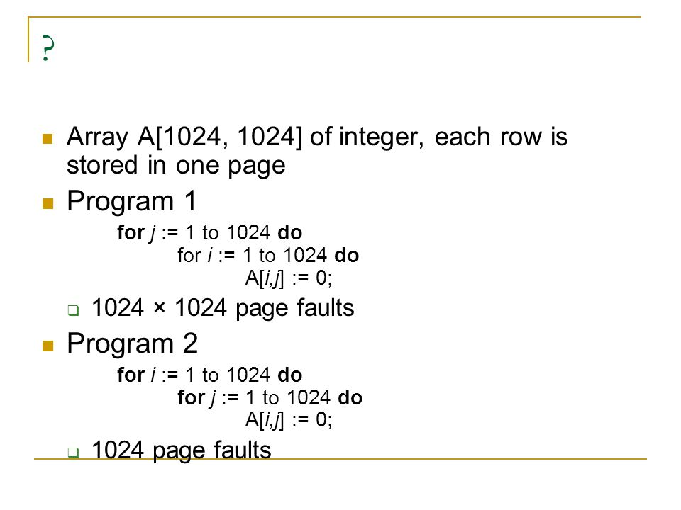 Array A[1024, 1024] of integer, each row is stored in one page. Program 1. for j := 1 to 1024 do for i := 1 to 1024 do A[i,j] := 0;